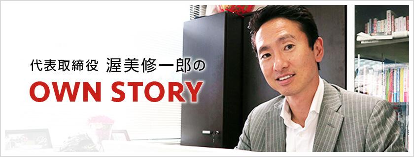 代表取締役 渥美修一郎のOWN STORY